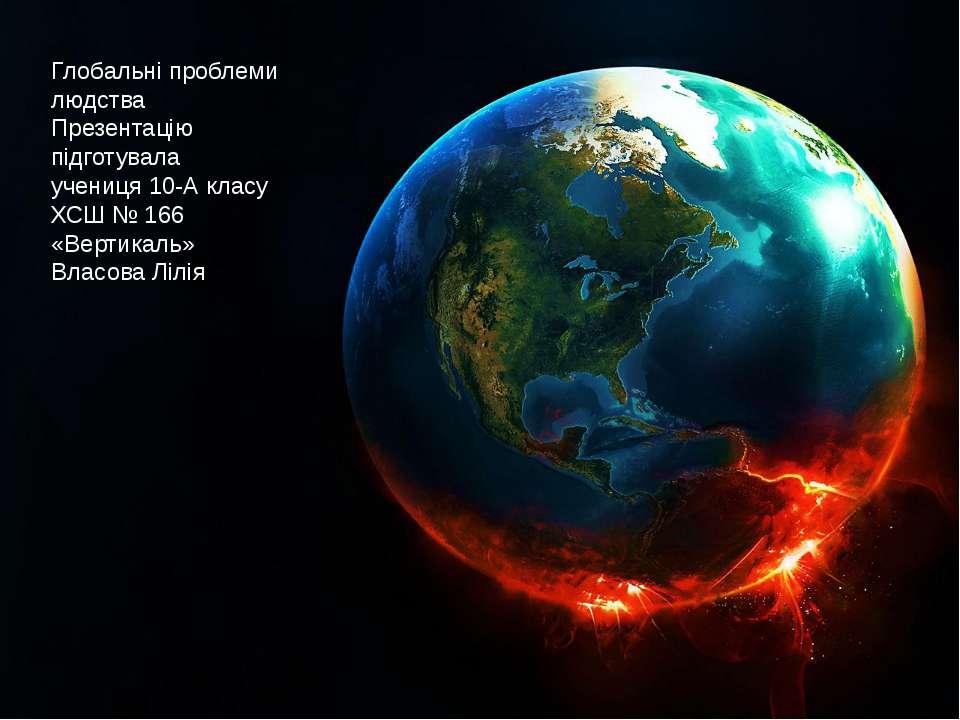 Глобальні проблеми людства Презентацію підготувала учениця 10-А класу ХСШ № 1...