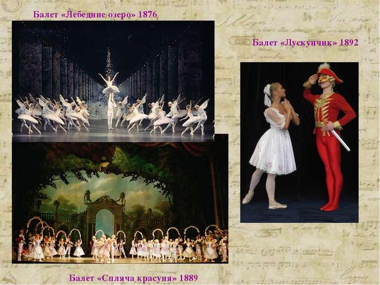 Балет «Лускунчик» 1892 Балет «Спляча красуня» 1889 Балет «Лебедине озеро» 1876