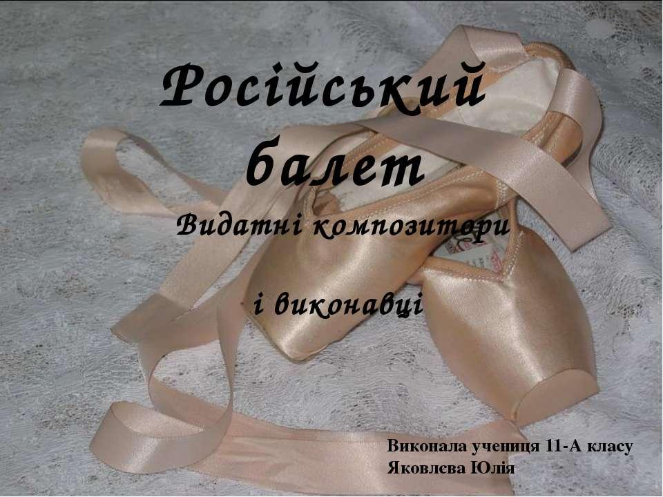 Російський балет Видатні композитори і виконавці Виконала учениця 11-А класу ...