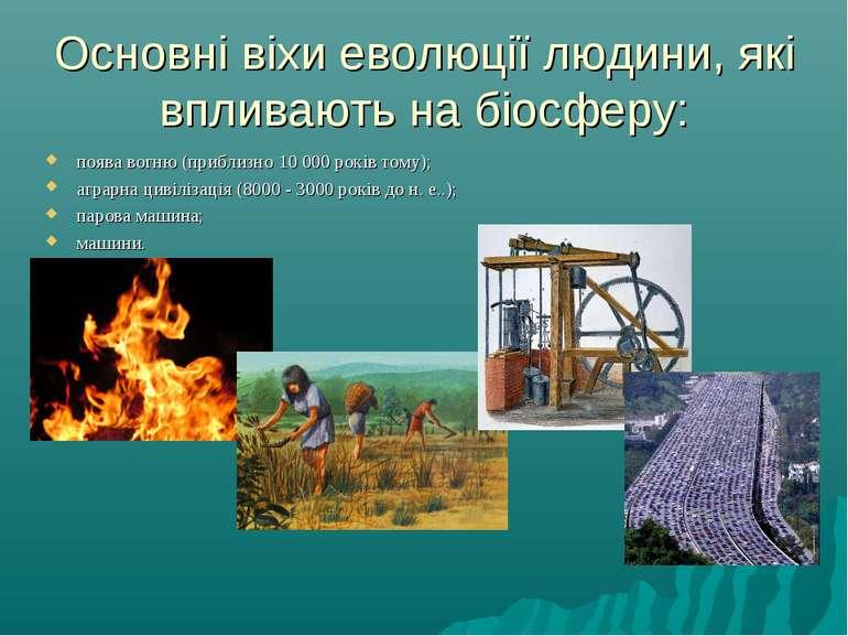 Основні віхи еволюції людини, які впливають на біосферу: поява вогню (приблиз...