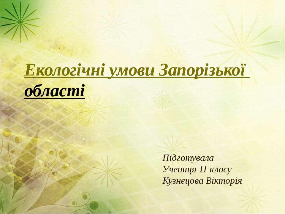 Екологічні умови Запорізької області Підготувала Учениця 11 класу Кузнєцова В...