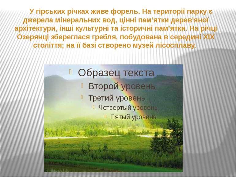 У гірських річках живе форель. На території парку є джерела мінеральних вод, ...
