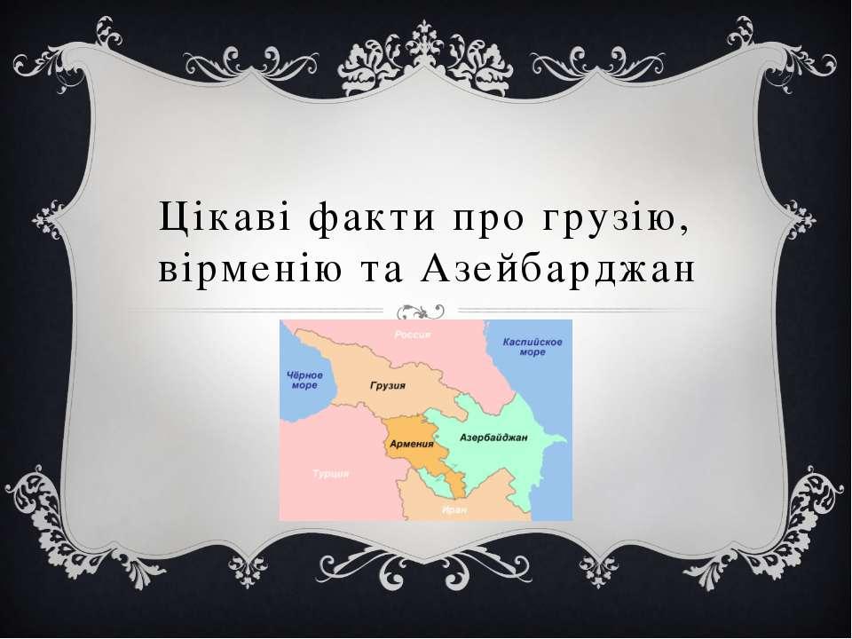 Цікаві факти про грузію, вірменію та Азейбарджан