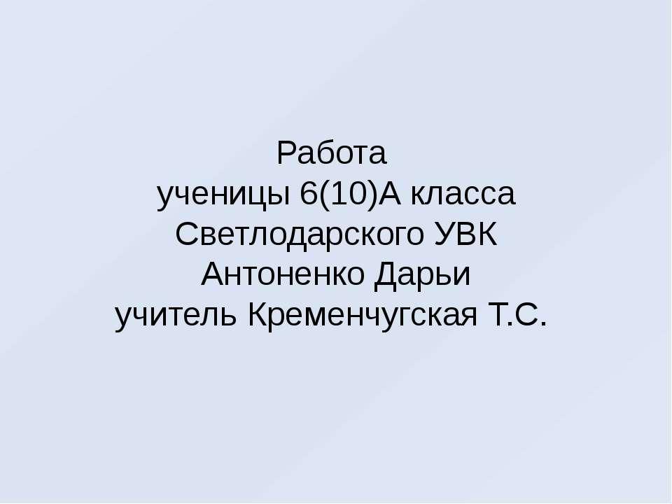 Работа ученицы 6(10)А класса Светлодарского УВК Антоненко Дарьи учитель Креме...