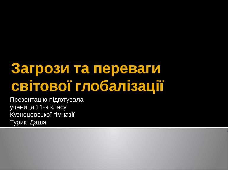 Загрози та переваги світової глобалізації Презентацію підготувала учениця 11-...