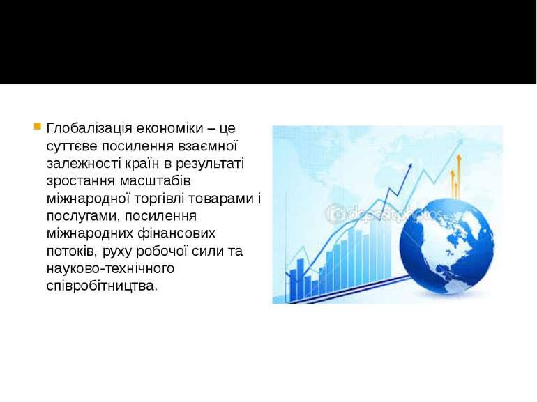 Глобалізація економіки – це суттєве посилення взаємної залежності країн в рез...
