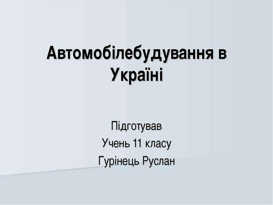 Автомобілебудування в Україні Підготував Учень 11 класу Гурінець Руслан
