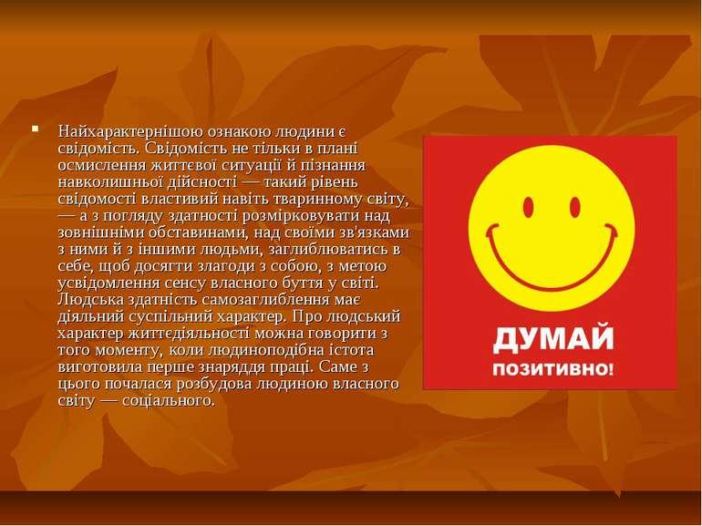 Найхарактернішою ознакою людини є свідомість. Свідомість не тільки в плані ос...