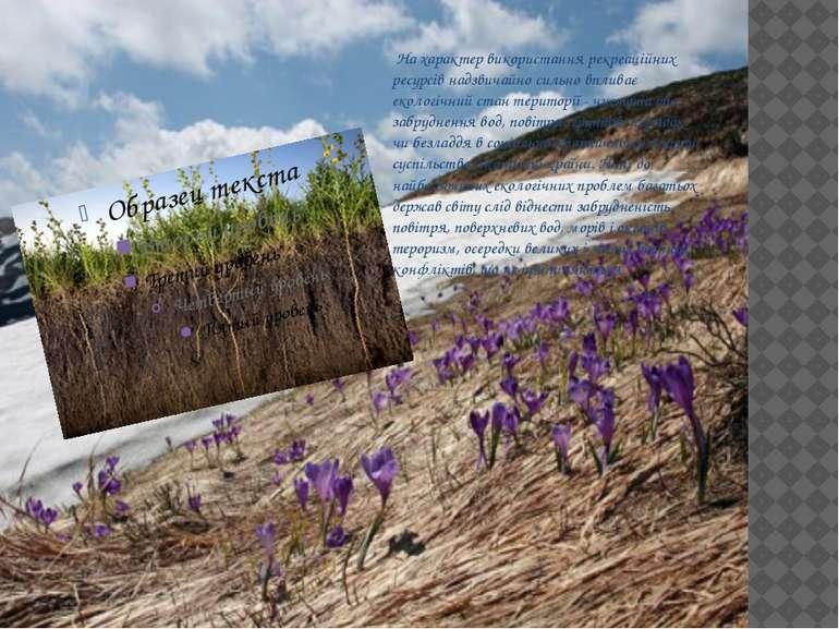 На характер використання рекреаційних ресурсів надзвичайно сильно впливає еко...