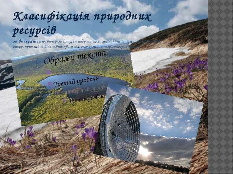 за вичерпністю: вичерпні (ресурси надр та екосистеми) і невичерпні (енергія с...