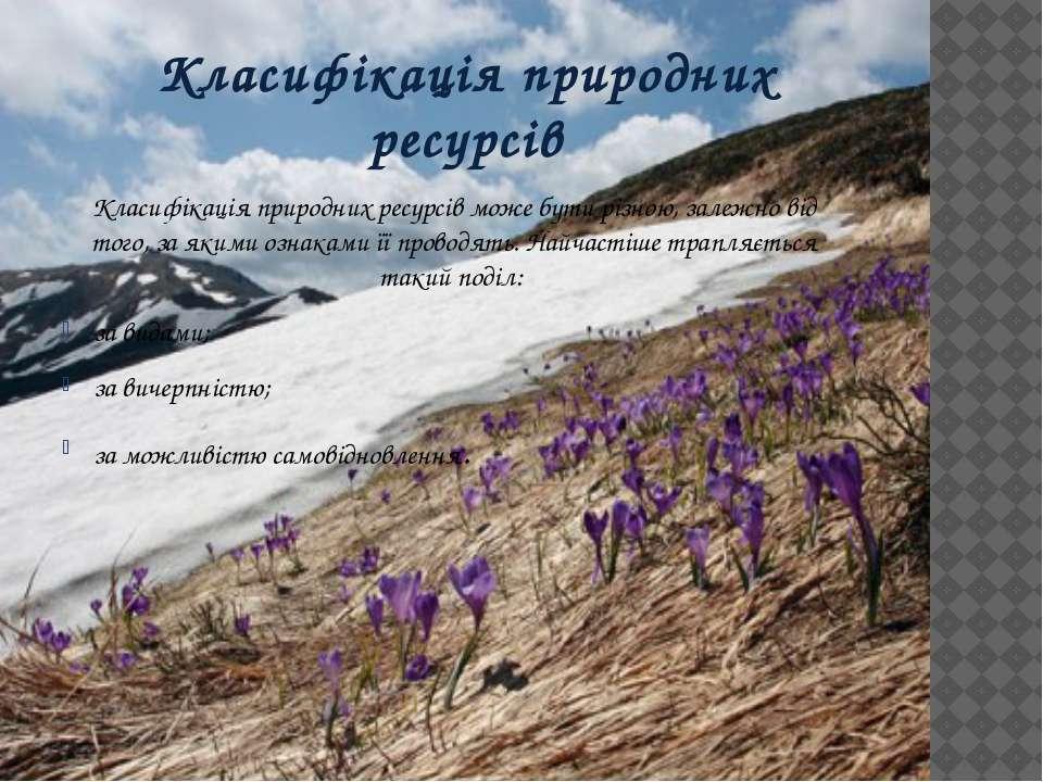 Класифікація природних ресурсів Класифікація природних ресурсів може бути різ...