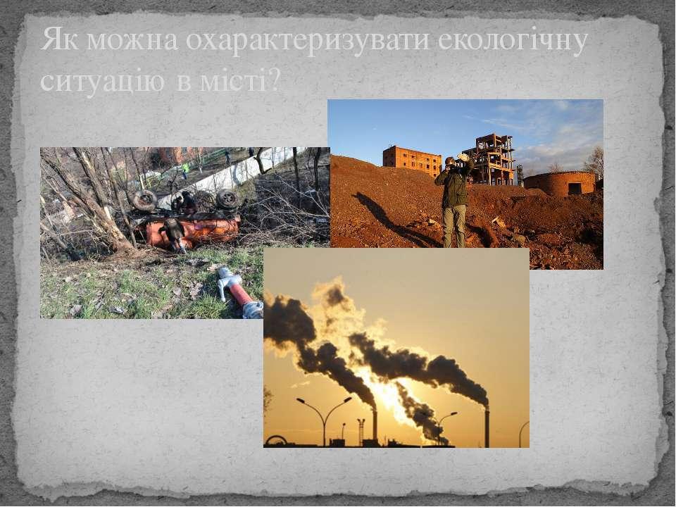 Як можна охарактеризувати екологічну ситуацію в місті?