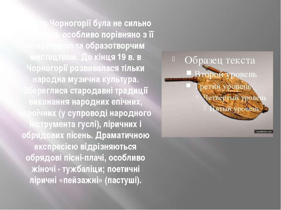 Музика Чорногорії була не сильно розвинена, особливо порівняно з її літератур...