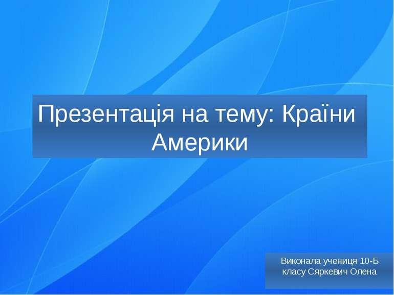 Презентація на тему: Країни Америки Виконала учениця 10-Б класу Сяркевич Олена