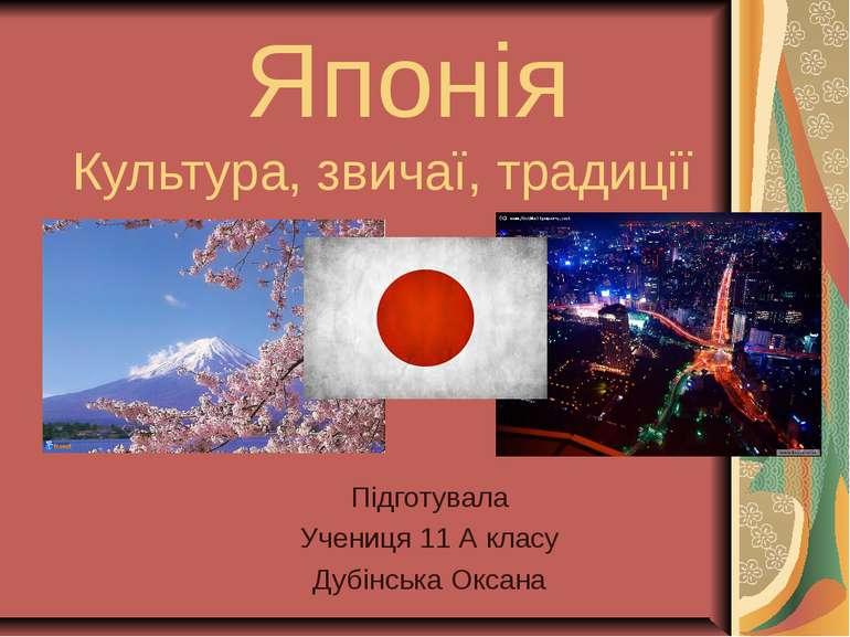 Японія Культура, звичаї, традиції Підготувала Учениця 11 А класу Дубінська Ок...