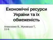 Економічні ресурси України та їх обмеженість Алєксєєнко В., Жуковська Т., 11-Б