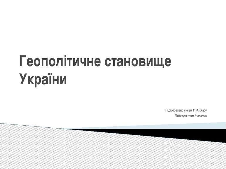 Геополітичне становище України Підготовлено учнем 11-А класу Лейзеровичем Ром...