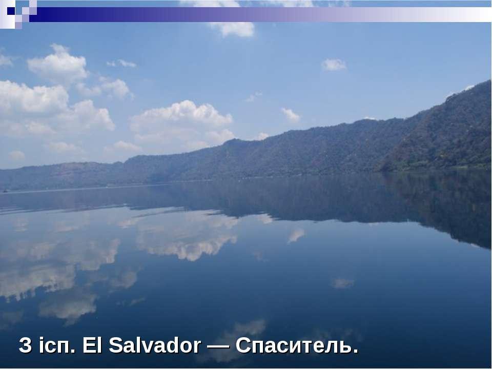 З ісп. El Salvador — Спаситель.