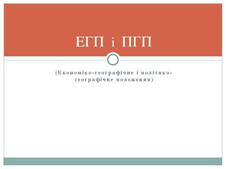 (Економіко-географічне і політико-географічне положення) ЕГП і ПГП
