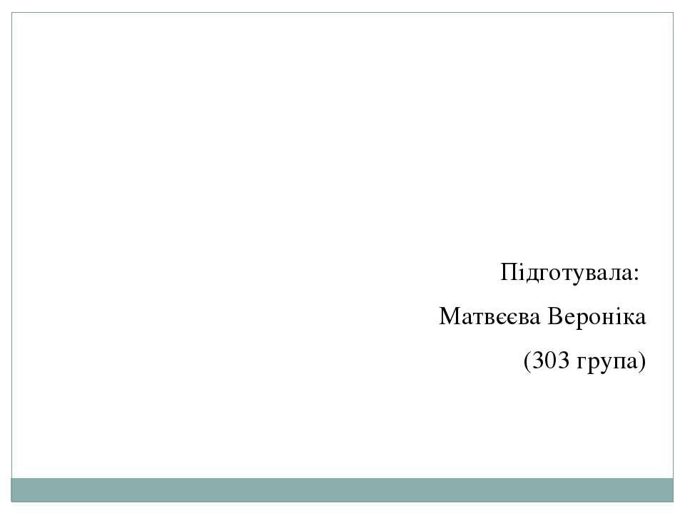 Підготувала: Матвєєва Вероніка (303 група)