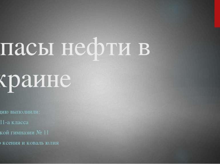 Запасы нефти в Украине Презентацию выполнили: Ученицы 11-а класса Запорожской...