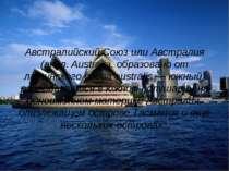Австралийский Союз или Австралия (англ. Australia, образовано от латинского с...