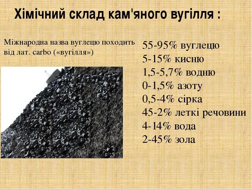 Хімічний склад кам'яного вугілля : 55-95% вуглецю 5-15% кисню 1,5-5,7% водню ...