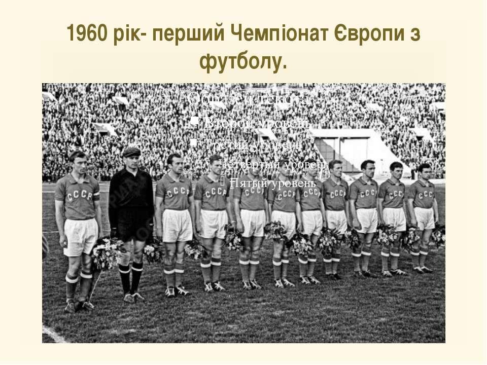 1960 рік- перший Чемпіонат Європи з футболу.