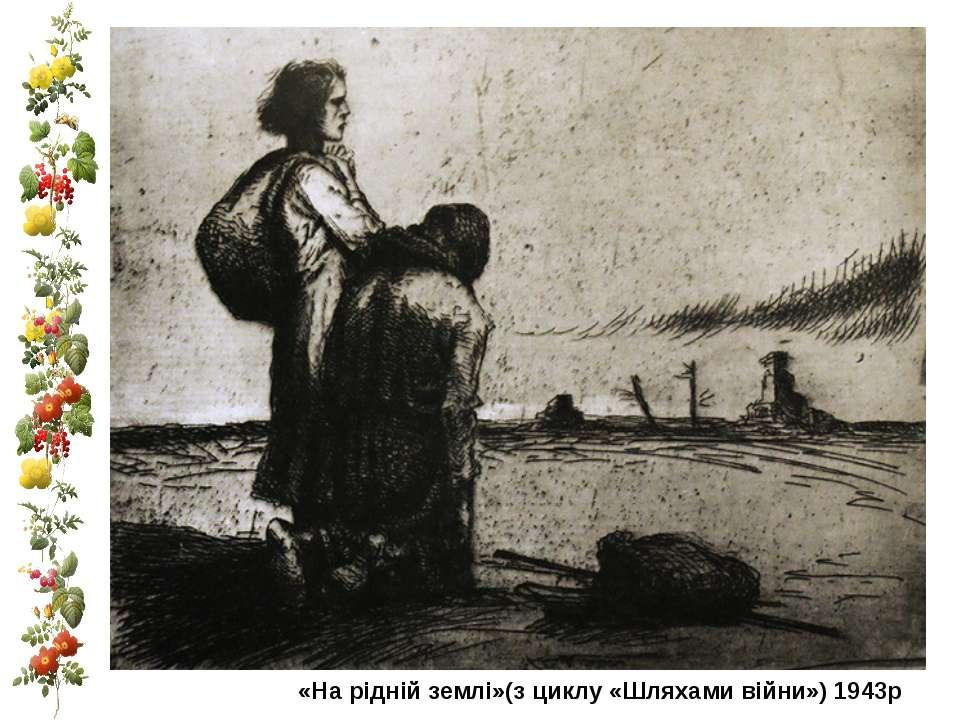 «На рідній землі»(з циклу «Шляхами війни») 1943р