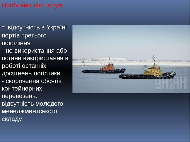 Проблеми цієї галузі: - відсутність в Україні портів третього покоління - не ...