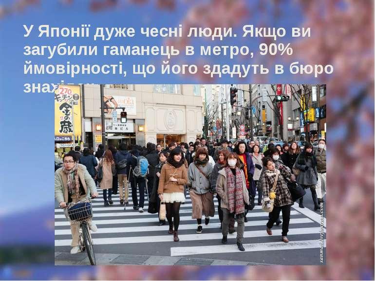 У Японії дуже чесні люди. Якщо ви загубили гаманець в метро, 90% ймовірності,...