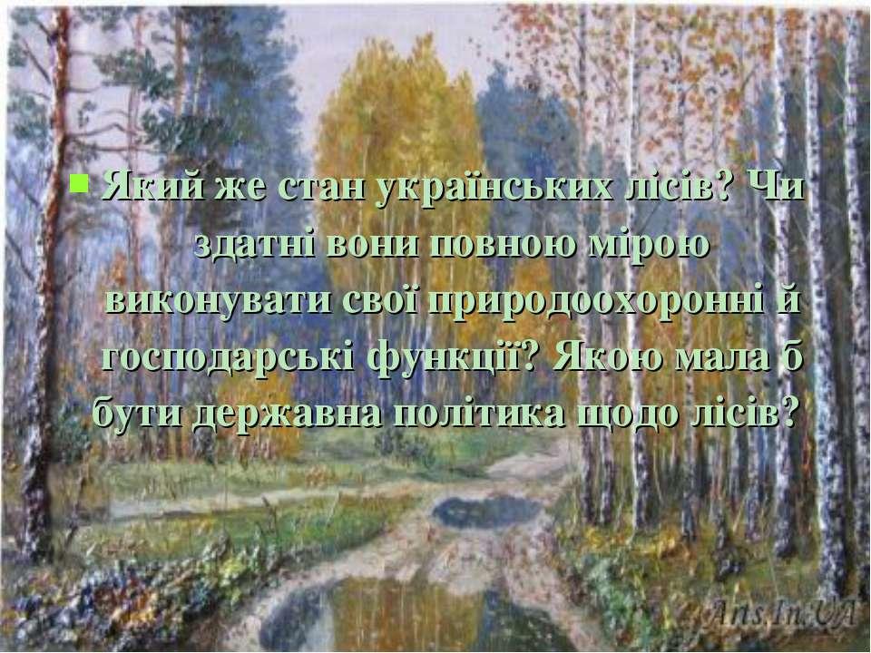 Який же стан українських лісів? Чи здатні вони повною мірою виконувати свої п...