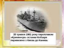 20 травня1861 рокупароплавом «Кременчук» останки Кобзаря перевезено з Києва...