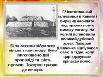 Г.Честахiвський залишився в Каневi i вирiшив насипати над прахом поета високу...