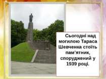 Сьогодні над могилою Тараса Шевченка стоїть пам'ятник, споруджений у 1939 році.