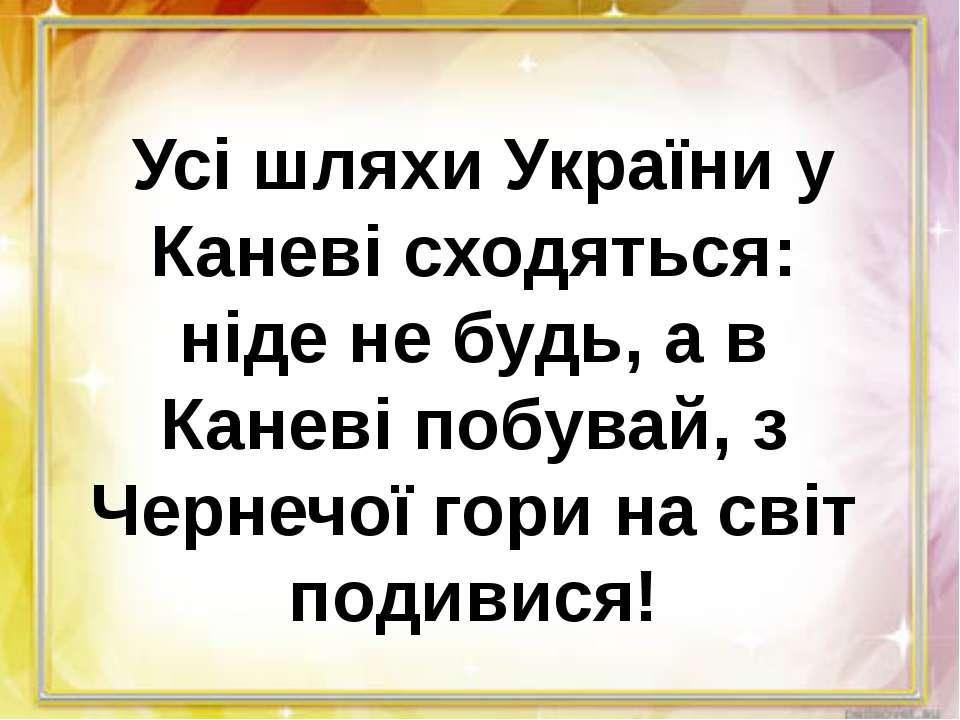 Усі шляхи України у Каневі сходяться: ніде не будь, а в Каневі побувай, з Че...