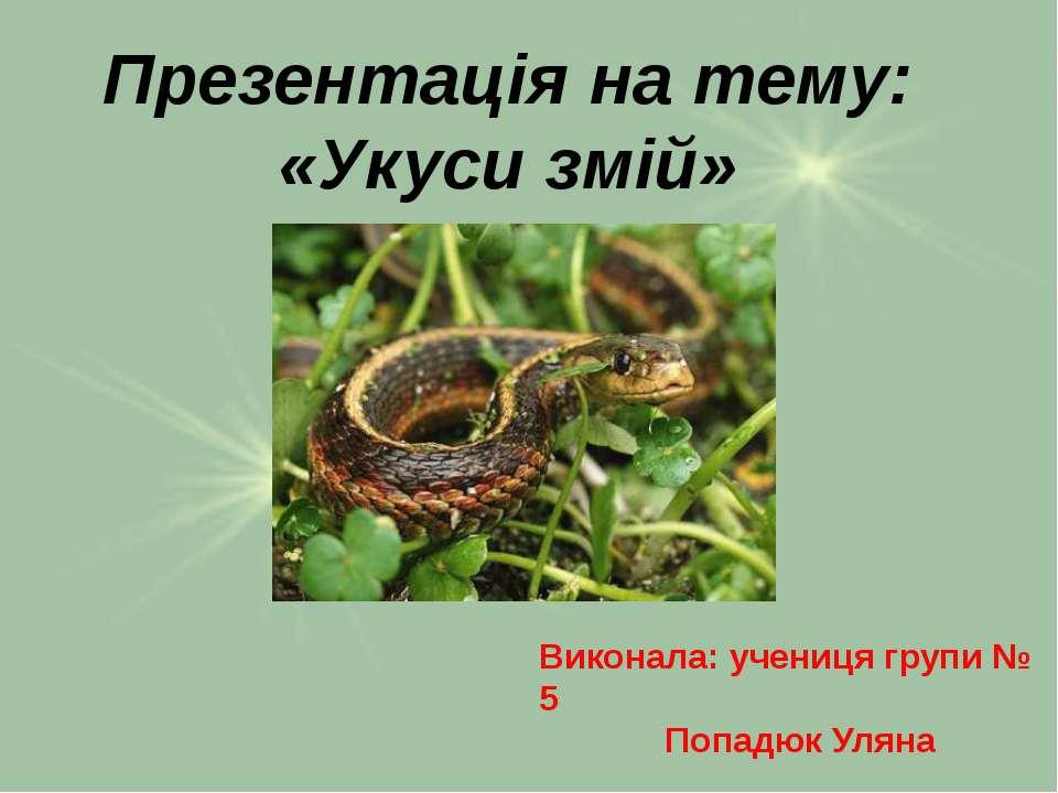 Презентація на тему: «Укуси змій» Виконала: учениця групи № 5 Попадюк Уляна