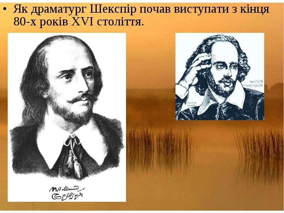Як драматург Шекспір почав виступати з кінця 80-х років XVI століття.