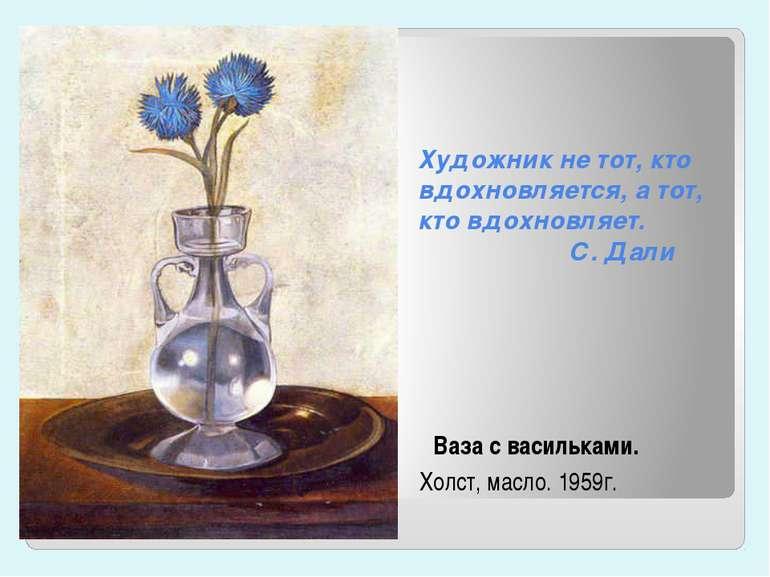Художник не тот, кто вдохновляется, а тот, кто вдохновляет. С. Дали Ваза с ва...