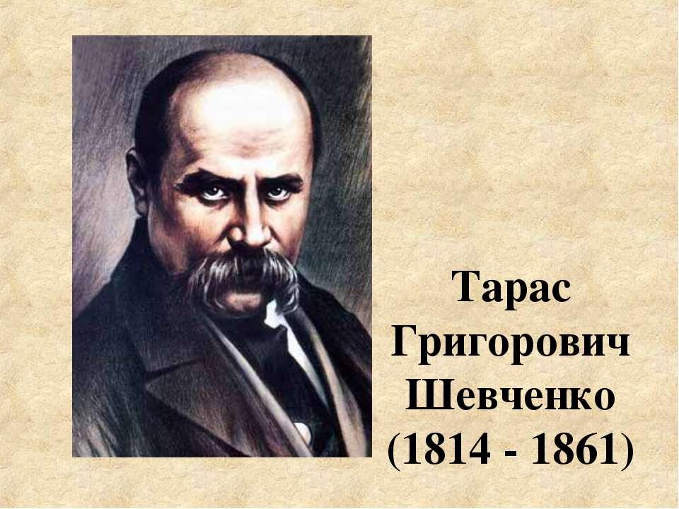 Тарас Григорович Шевченко (1814 - 1861)