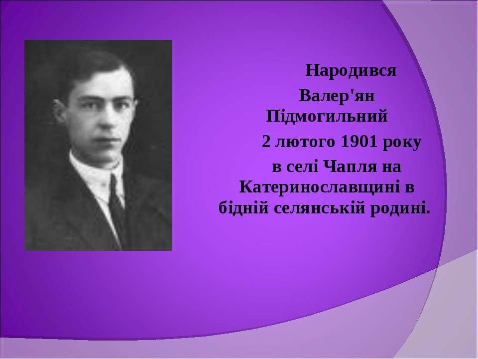 Народився Валер'ян Підмогильний 2 лютого 1901 року в селі Чапля на Катериносл...