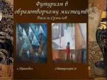 Футуризм в образотворчому мистецтві Василь Єрмилов « Піраміди» «Натюрморт із ...