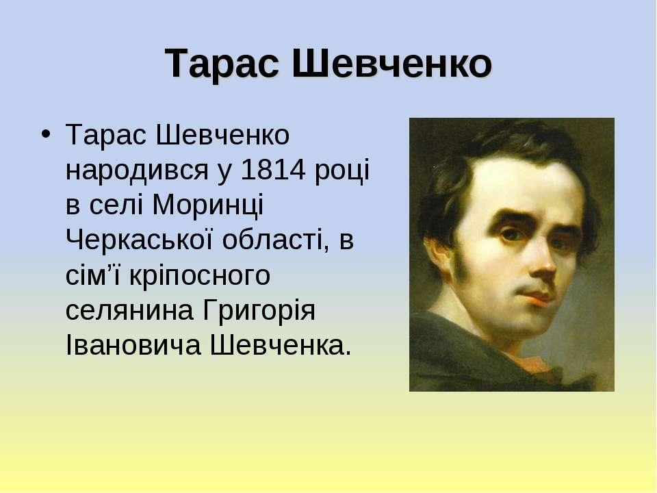 Тарас Шевченко Тарас Шевченко народився у 1814 році в селі Моринці Черкаської...