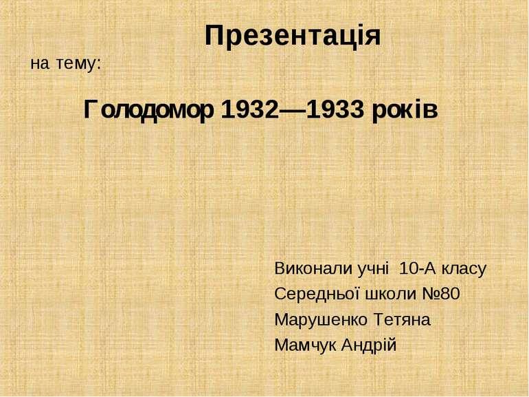 Презентація на тему: Голодомор 1932—1933 років Виконали учні 10-А класу Серед...