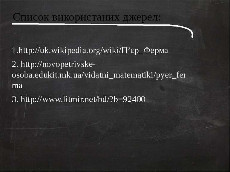 Список використаних джерел: 1.http://uk.wikipedia.org/wiki/П'єр_Ферма 2. http...
