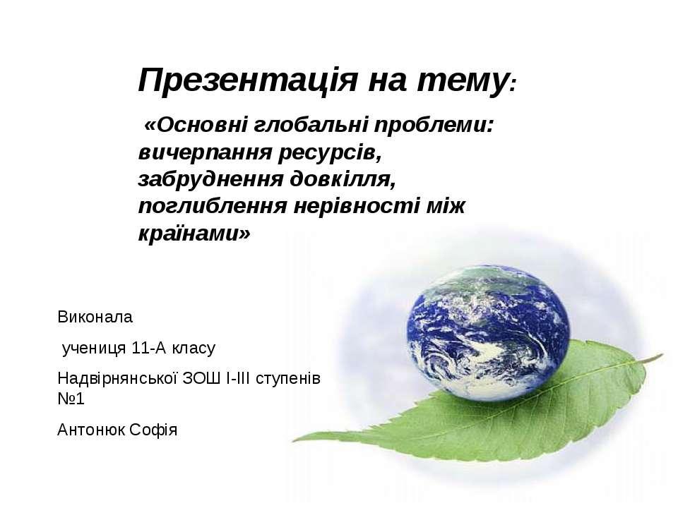 Презентація на тему: «Основні глобальні проблеми: вичерпання ресурсів, забруд...