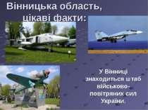 Вінницька область, цікаві факти: У Вінниці знаходиться штаб військово-повітря...