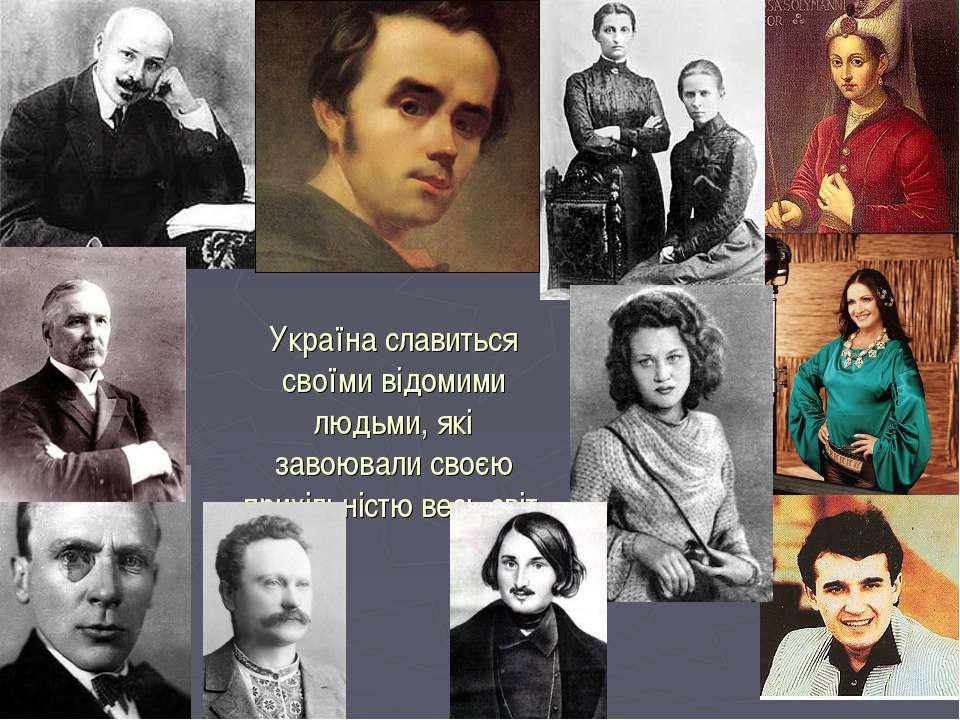 Україна славиться своїми відомими людьми, які завоювали своєю прихільністю ве...
