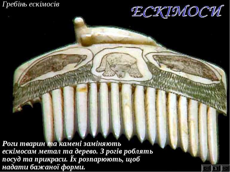 Гребінь ескімосів 3 Роги тварин та камені заміняють ескімосам метал та дерево...