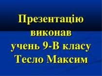 Презентацію виконав учень 9-В класу Тесло Максим